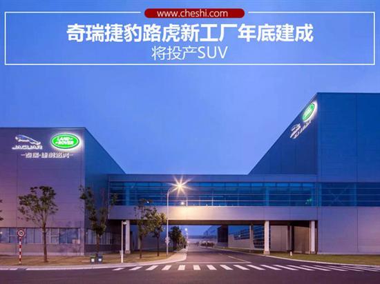 奇瑞捷豹路虎新工厂年底建成,投产SUV高清图片