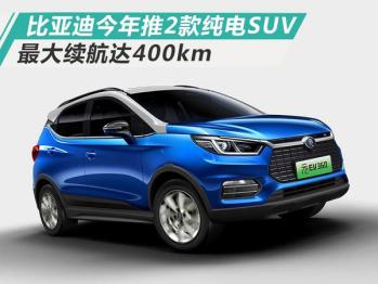 比亚迪今年将推两款纯电SUV,最大续航400km